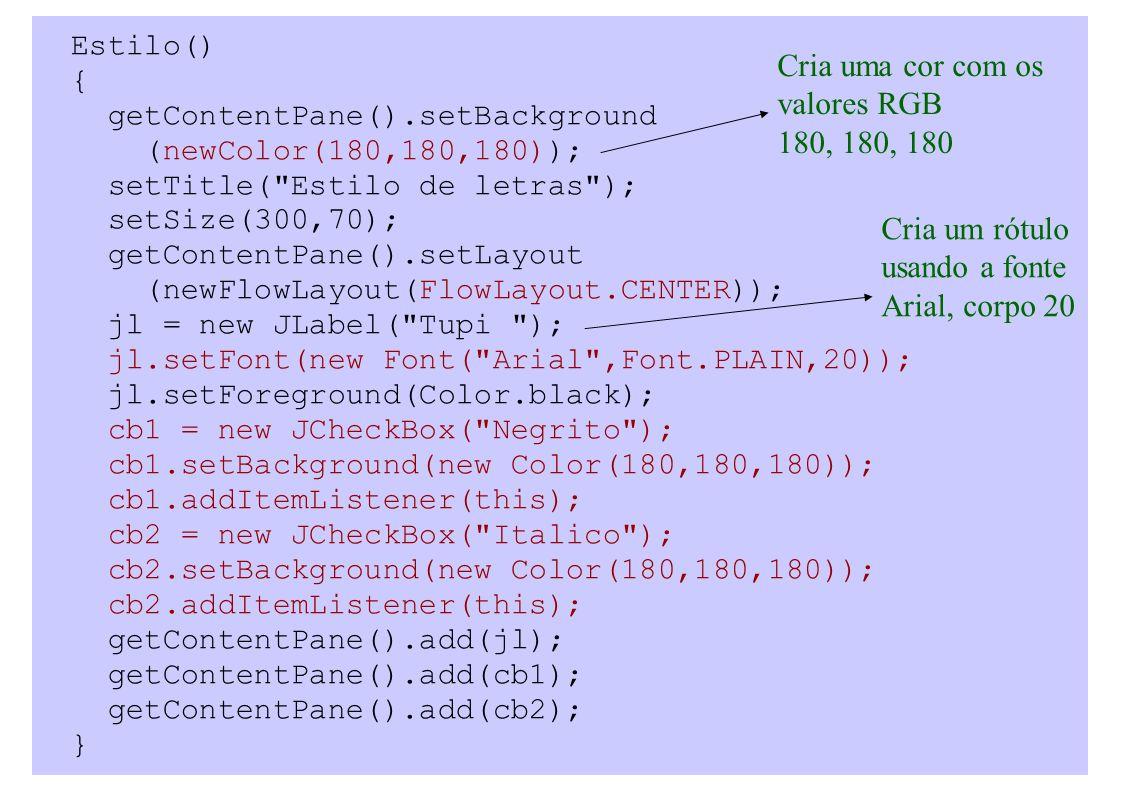 Estilo() { getContentPane().setBackground (newColor(180,180,180)); setTitle( Estilo de letras ); setSize(300,70); getContentPane().setLayout (newFlowLayout(FlowLayout.CENTER)); jl = new JLabel( Tupi ); jl.setFont(new Font( Arial ,Font.PLAIN,20)); jl.setForeground(Color.black); cb1 = new JCheckBox( Negrito ); cb1.setBackground(new Color(180,180,180)); cb1.addItemListener(this); cb2 = new JCheckBox( Italico ); cb2.setBackground(new Color(180,180,180)); cb2.addItemListener(this); getContentPane().add(jl); getContentPane().add(cb1); getContentPane().add(cb2); } Cria uma cor com os valores RGB 180, 180, 180 Cria um rótulo usando a fonte Arial, corpo 20