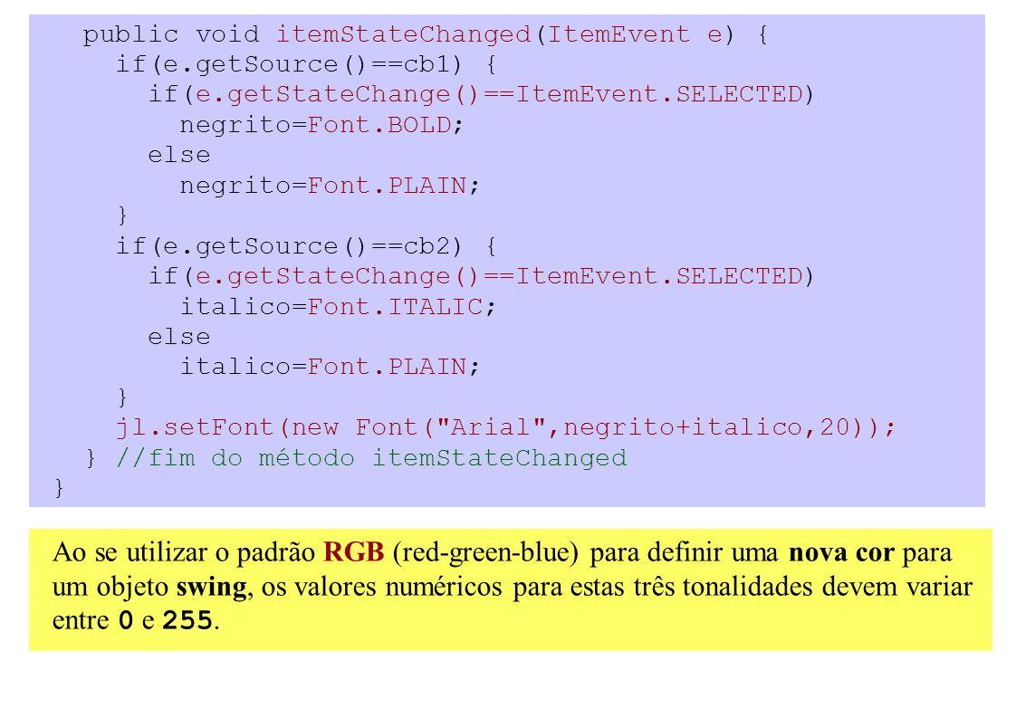 public void itemStateChanged(ItemEvent e) { if(e.getSource()==cb1) { if(e.getStateChange()==ItemEvent.SELECTED) negrito=Font.BOLD; else negrito=Font.PLAIN; } if(e.getSource()==cb2) { if(e.getStateChange()==ItemEvent.SELECTED) italico=Font.ITALIC; else italico=Font.PLAIN; } jl.setFont(new Font( Arial ,negrito+italico,20)); } //fim do método itemStateChanged } Ao se utilizar o padrão RGB (red-green-blue) para definir uma nova cor para um objeto swing, os valores numéricos para estas três tonalidades devem variar entre 0 e 255.