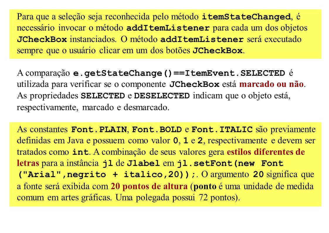 Para que a seleção seja reconhecida pelo método itemStateChanged, é necessário invocar o método addItemListener para cada um dos objetos JCheckBox ins