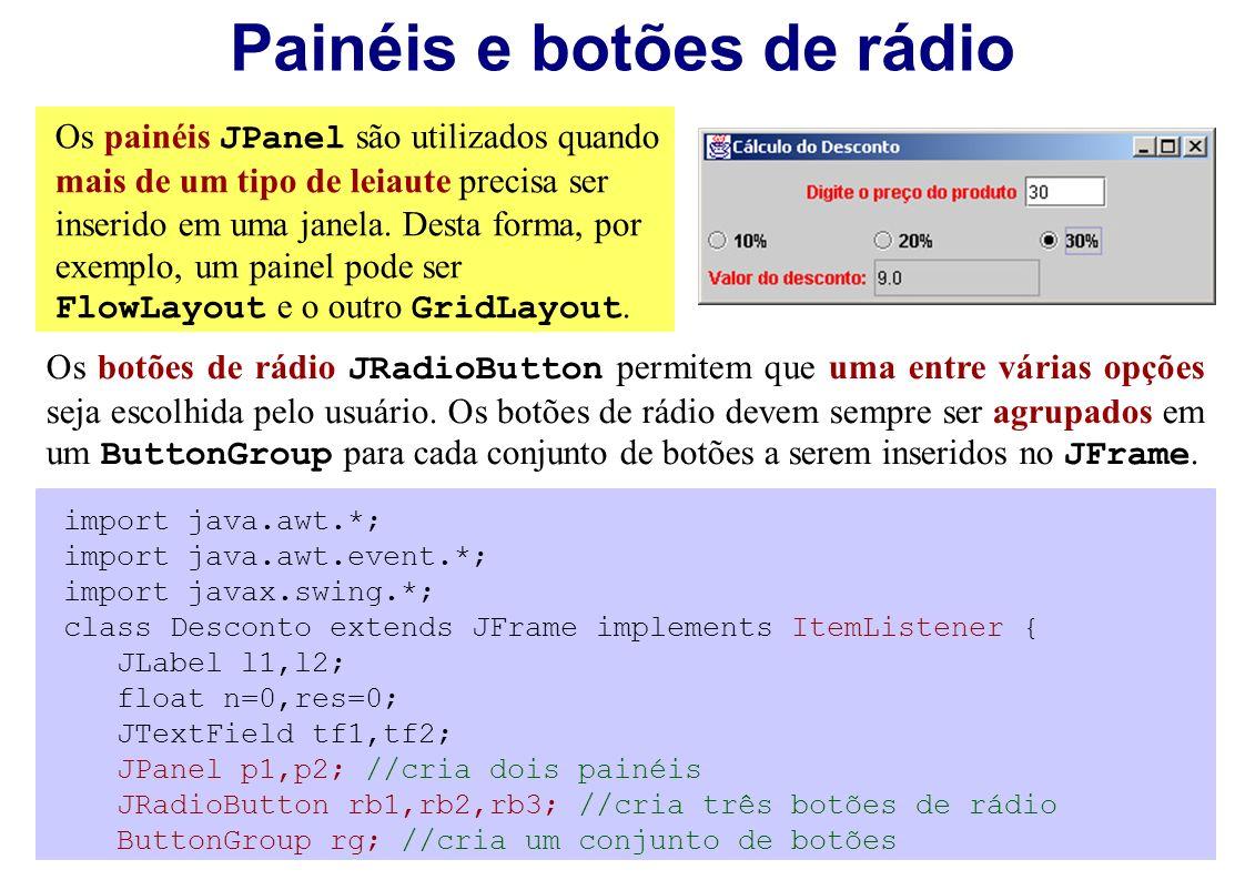 Painéis e botões de rádio Os painéis JPanel são utilizados quando mais de um tipo de leiaute precisa ser inserido em uma janela. Desta forma, por exem