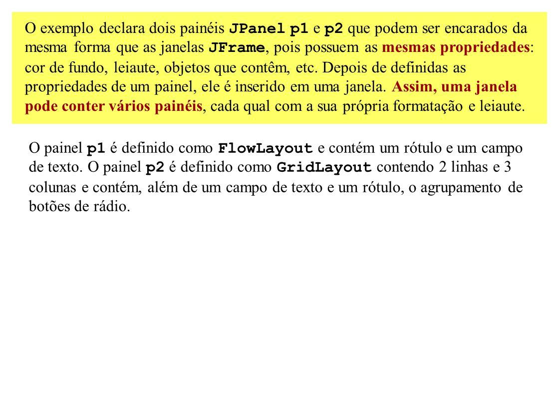 O exemplo declara dois painéis JPanel p1 e p2 que podem ser encarados da mesma forma que as janelas JFrame, pois possuem as mesmas propriedades: cor d