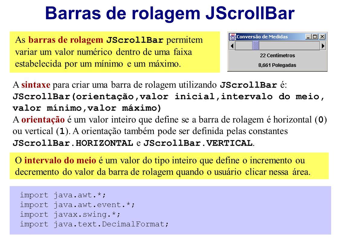 Barras de rolagem JScrollBar As barras de rolagem JScrollBar permitem variar um valor numérico dentro de uma faixa estabelecida por um mínimo e um máx
