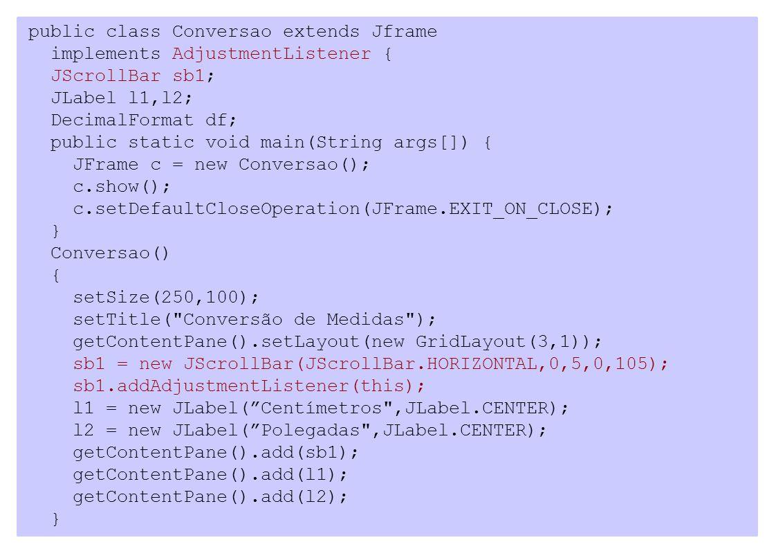 public class Conversao extends Jframe implements AdjustmentListener { JScrollBar sb1; JLabel l1,l2; DecimalFormat df; public static void main(String a