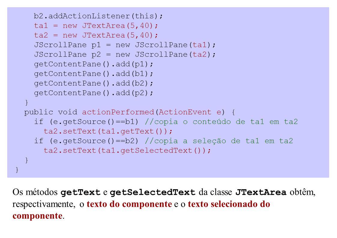b2.addActionListener(this); ta1 = new JTextArea(5,40); ta2 = new JTextArea(5,40); JScrollPane p1 = new JScrollPane(ta1); JScrollPane p2 = new JScrollP