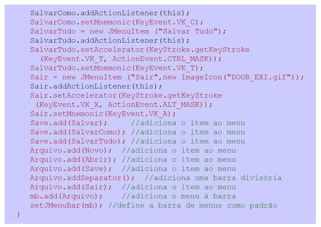 SalvarComo.addActionListener(this); SalvarComo.setMnemonic(KeyEvent.VK_C); SalvarTudo = new JMenuItem ( Salvar Tudo ); SalvarTudo.addActionListener(this); SalvarTudo.setAccelerator(KeyStroke.getKeyStroke (KeyEvent.VK_T, ActionEvent.CTRL_MASK)); SalvarTudo.setMnemonic(KeyEvent.VK_T); Sair = new JMenuItem ( Sair ,new ImageIcon( DOOR_EXI.gif )); Sair.addActionListener(this); Sair.setAccelerator(KeyStroke.getKeyStroke (KeyEvent.VK_X, ActionEvent.ALT_MASK)); Sair.setMnemonic(KeyEvent.VK_A); Save.add(Salvar); //adiciona o item ao menu Save.add(SalvarComo); //adiciona o item ao menu Save.add(SalvarTudo); //adiciona o item ao menu Arquivo.add(Novo); //adiciona o item ao menu Arquivo.add(Abrir); //adiciona o item ao menu Arquivo.add(Save); //adiciona o item ao menu Arquivo.addSeparator(); //adiciona uma barra divisória Arquivo.add(Sair); //adiciona o item ao menu mb.add(Arquivo); //adiciona o menu à barra setJMenuBar(mb); //define a barra de menus como padrão }