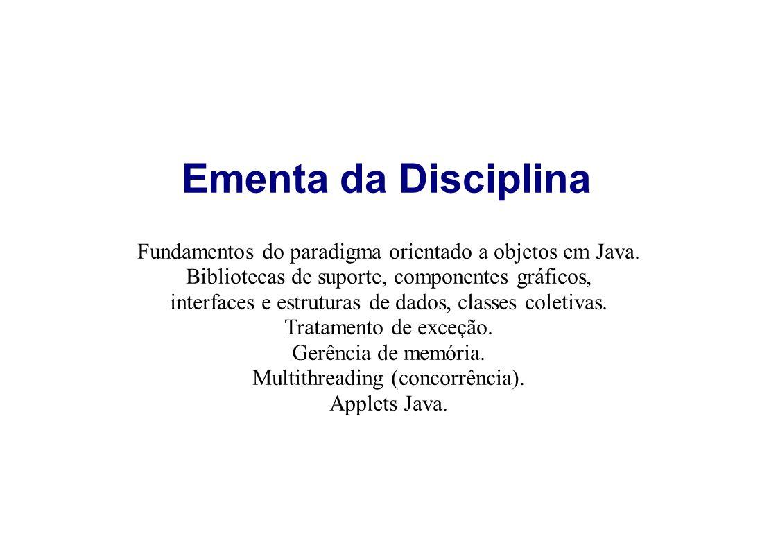 Ementa da Disciplina Fundamentos do paradigma orientado a objetos em Java. Bibliotecas de suporte, componentes gráficos, interfaces e estruturas de da