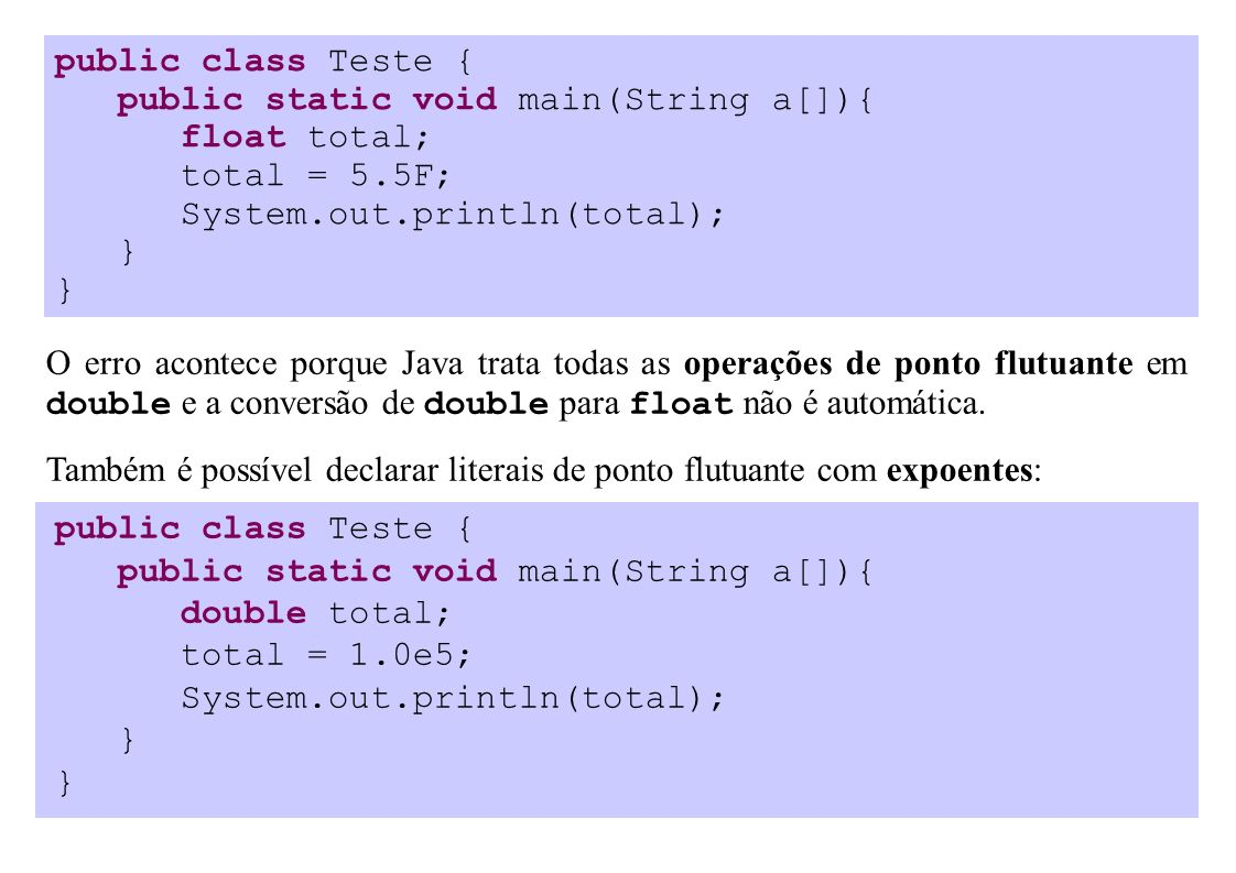 public class Teste { public static void main(String a[]){ float total; total = 5.5F; System.out.println(total); } O erro acontece porque Java trata todas as operações de ponto flutuante em double e a conversão de double para float não é automática.