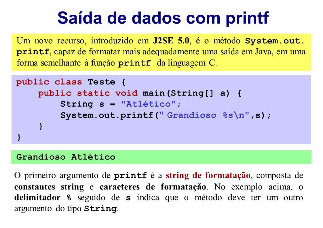 Saída de dados com printf Um novo recurso, introduzido em J2SE 5.0, é o método System.out. printf, capaz de formatar mais adequadamente uma saída em J