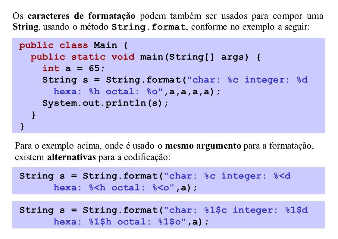 Os caracteres de formatação podem também ser usados para compor uma String, usando o método String.format, conforme no exemplo a seguir: public class