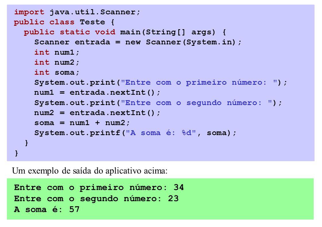 import java.util.Scanner; public class Teste { public static void main(String[] args) { Scanner entrada = new Scanner(System.in); int num1; int num2; int soma; System.out.print( Entre com o primeiro número: ); num1 = entrada.nextInt(); System.out.print( Entre com o segundo número: ); num2 = entrada.nextInt(); soma = num1 + num2; System.out.printf( A soma é: %d , soma); } Um exemplo de saída do aplicativo acima: Entre com o primeiro número: 34 Entre com o segundo número: 23 A soma é: 57