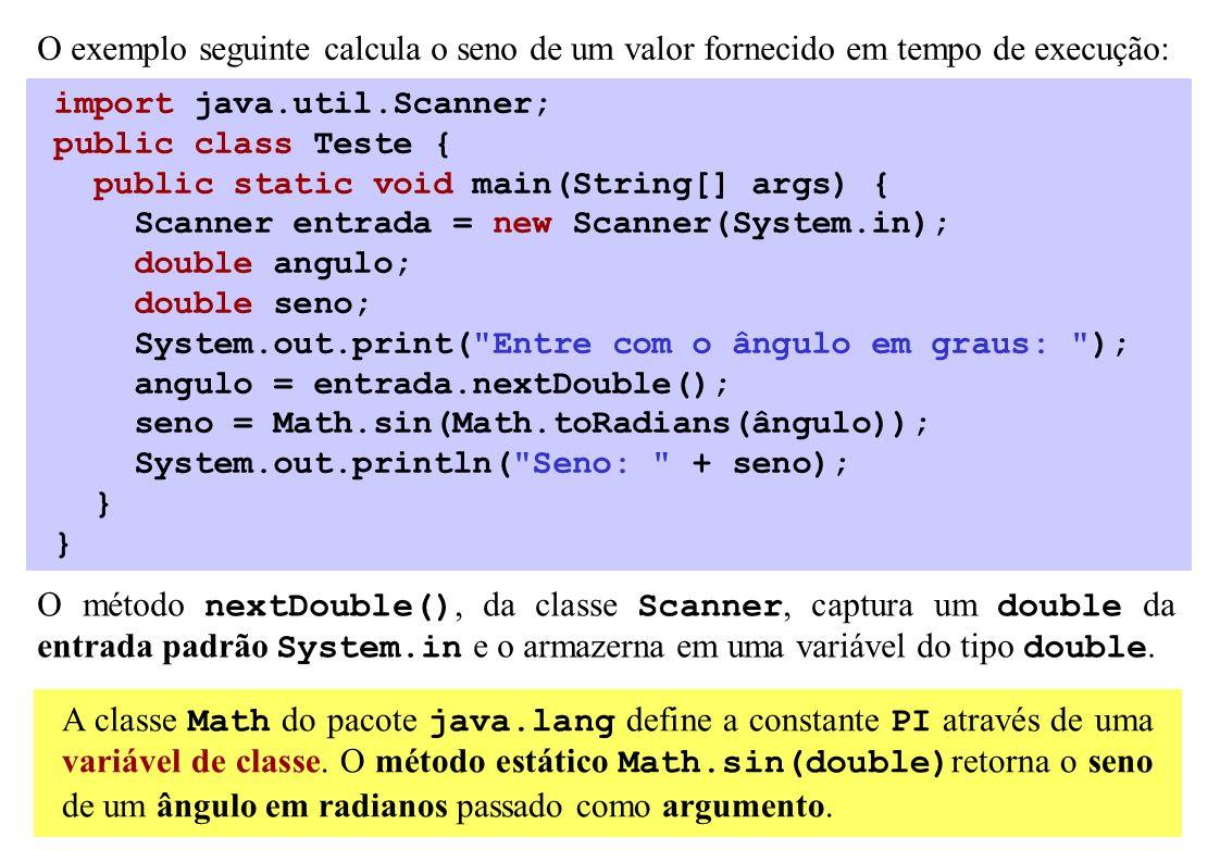 O exemplo seguinte calcula o seno de um valor fornecido em tempo de execução: import java.util.Scanner; public class Teste { public static void main(S