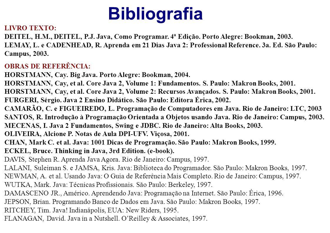 Bibliografia LIVRO TEXTO: DEITEL, H.M., DEITEL, P.J. Java, Como Programar. 4ª Edição. Porto Alegre: Bookman, 2003. LEMAY, L. e CADENHEAD, R. Aprenda e