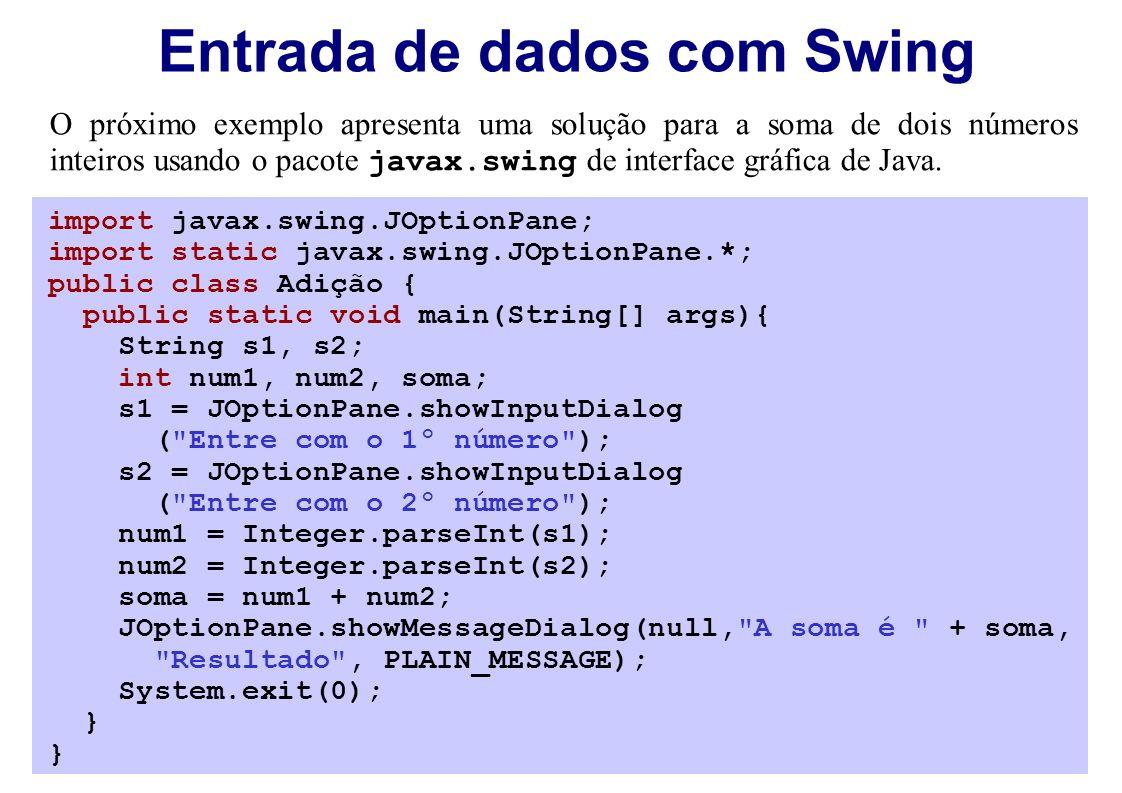 Entrada de dados com Swing import javax.swing.JOptionPane; import static javax.swing.JOptionPane.*; public class Adição { public static void main(String[] args){ String s1, s2; int num1, num2, soma; s1 = JOptionPane.showInputDialog ( Entre com o 1º número ); s2 = JOptionPane.showInputDialog ( Entre com o 2º número ); num1 = Integer.parseInt(s1); num2 = Integer.parseInt(s2); soma = num1 + num2; JOptionPane.showMessageDialog(null, A soma é + soma, Resultado , PLAIN_MESSAGE); System.exit(0); } O próximo exemplo apresenta uma solução para a soma de dois números inteiros usando o pacote javax.swing de interface gráfica de Java.