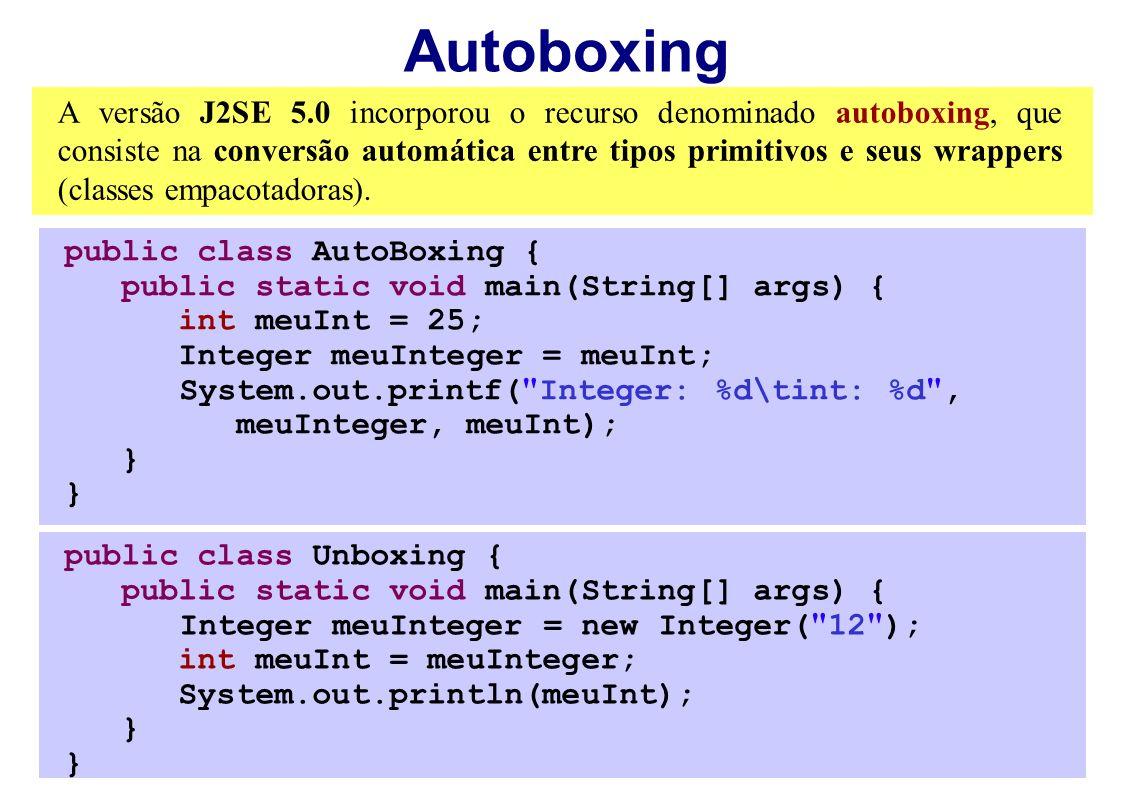 Autoboxing A versão J2SE 5.0 incorporou o recurso denominado autoboxing, que consiste na conversão automática entre tipos primitivos e seus wrappers (