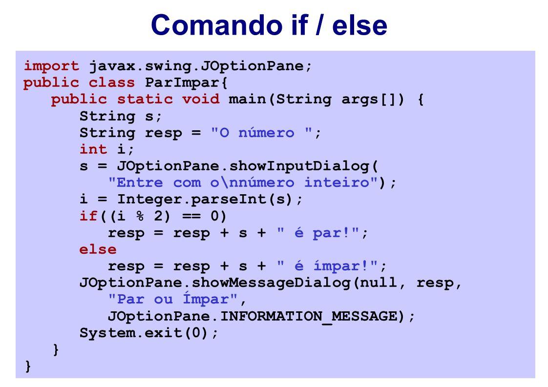 Comando if / else import javax.swing.JOptionPane; public class ParImpar{ public static void main(String args[]) { String s; String resp = O número ; int i; s = JOptionPane.showInputDialog( Entre com o\nnúmero inteiro ); i = Integer.parseInt(s); if((i % 2) == 0) resp = resp + s + é par! ; else resp = resp + s + é ímpar! ; JOptionPane.showMessageDialog(null, resp, Par ou Ímpar , JOptionPane.INFORMATION_MESSAGE); System.exit(0); }