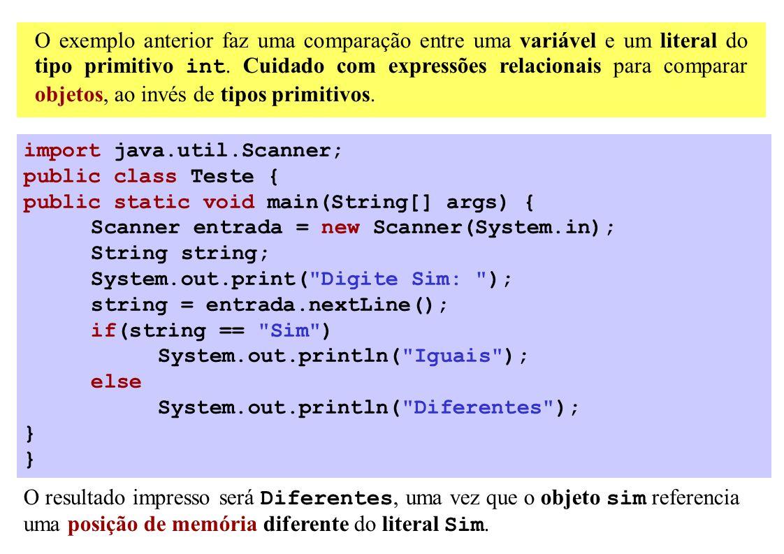 O exemplo anterior faz uma comparação entre uma variável e um literal do tipo primitivo int. Cuidado com expressões relacionais para comparar objetos,