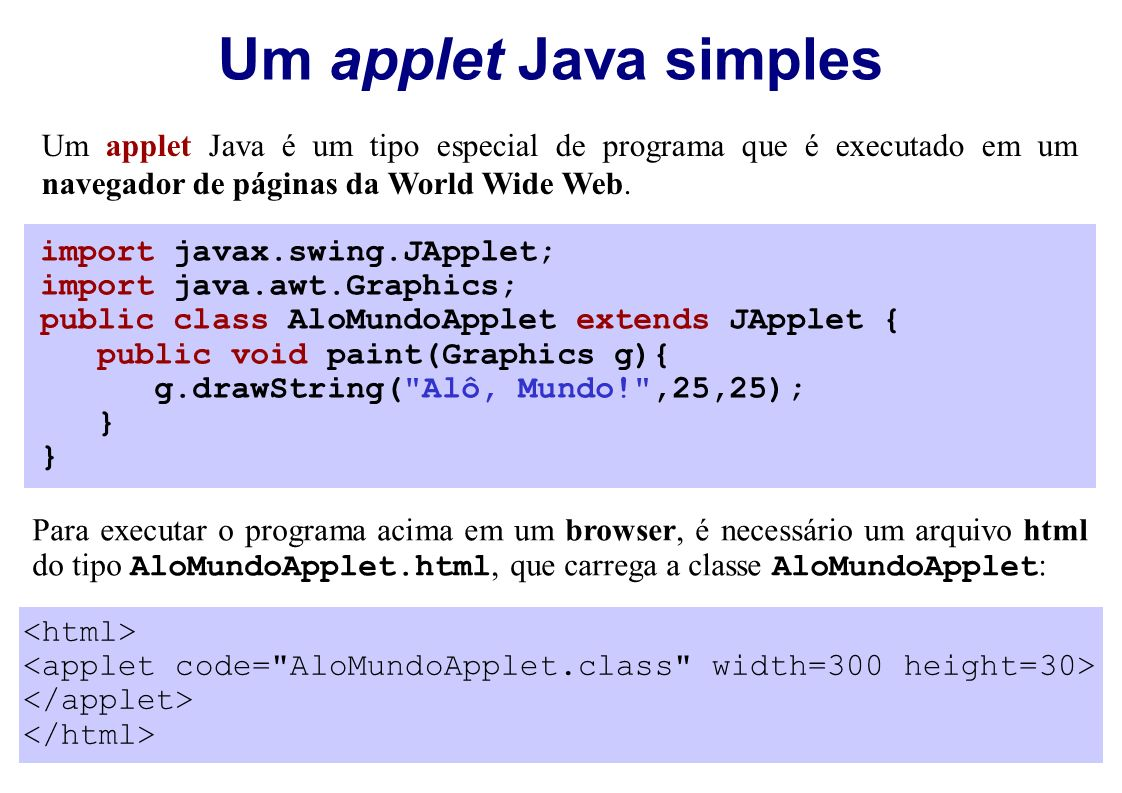 Um applet Java simples import javax.swing.JApplet; import java.awt.Graphics; public class AloMundoApplet extends JApplet { public void paint(Graphics