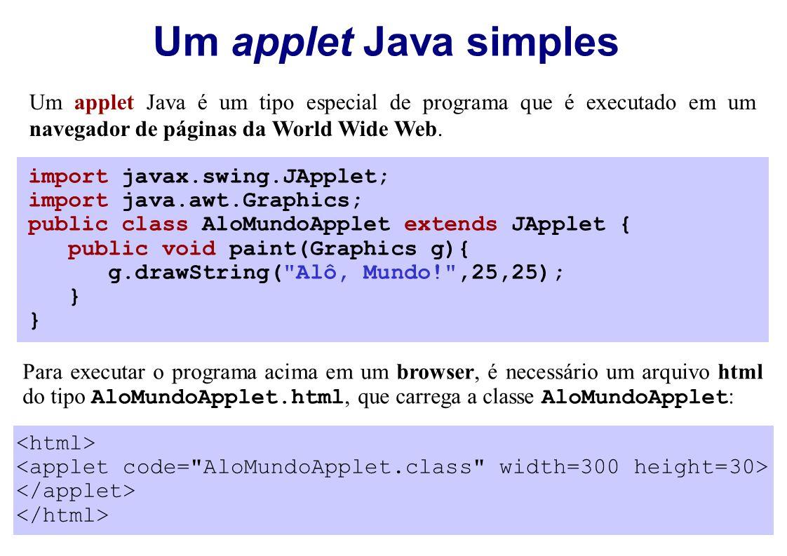 Um applet Java simples import javax.swing.JApplet; import java.awt.Graphics; public class AloMundoApplet extends JApplet { public void paint(Graphics g){ g.drawString( Alô, Mundo! ,25,25); } Para executar o programa acima em um browser, é necessário um arquivo html do tipo AloMundoApplet.html, que carrega a classe AloMundoApplet : Um applet Java é um tipo especial de programa que é executado em um navegador de páginas da World Wide Web.