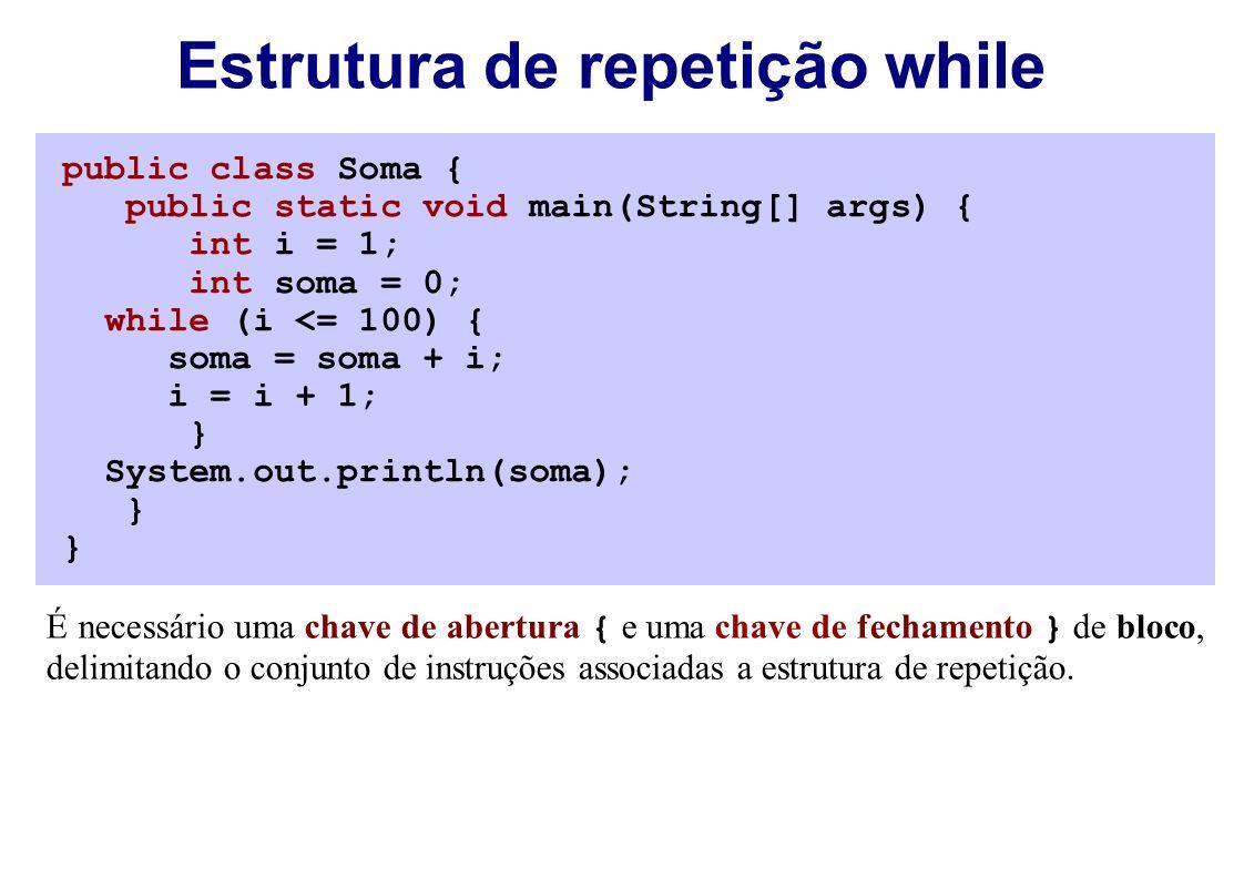 public class Soma { public static void main(String[] args) { int i = 1; int soma = 0; while (i <= 100) { soma = soma + i; i = i + 1; } System.out.println(soma); } Estrutura de repetição while É necessário uma chave de abertura { e uma chave de fechamento } de bloco, delimitando o conjunto de instruções associadas a estrutura de repetição.