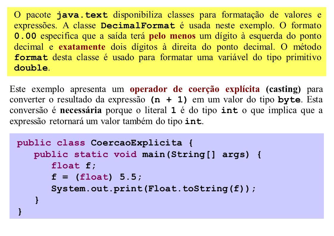 O pacote java.text disponibiliza classes para formatação de valores e expressões. A classe DecimalFormat é usada neste exemplo. O formato 0.00 especif