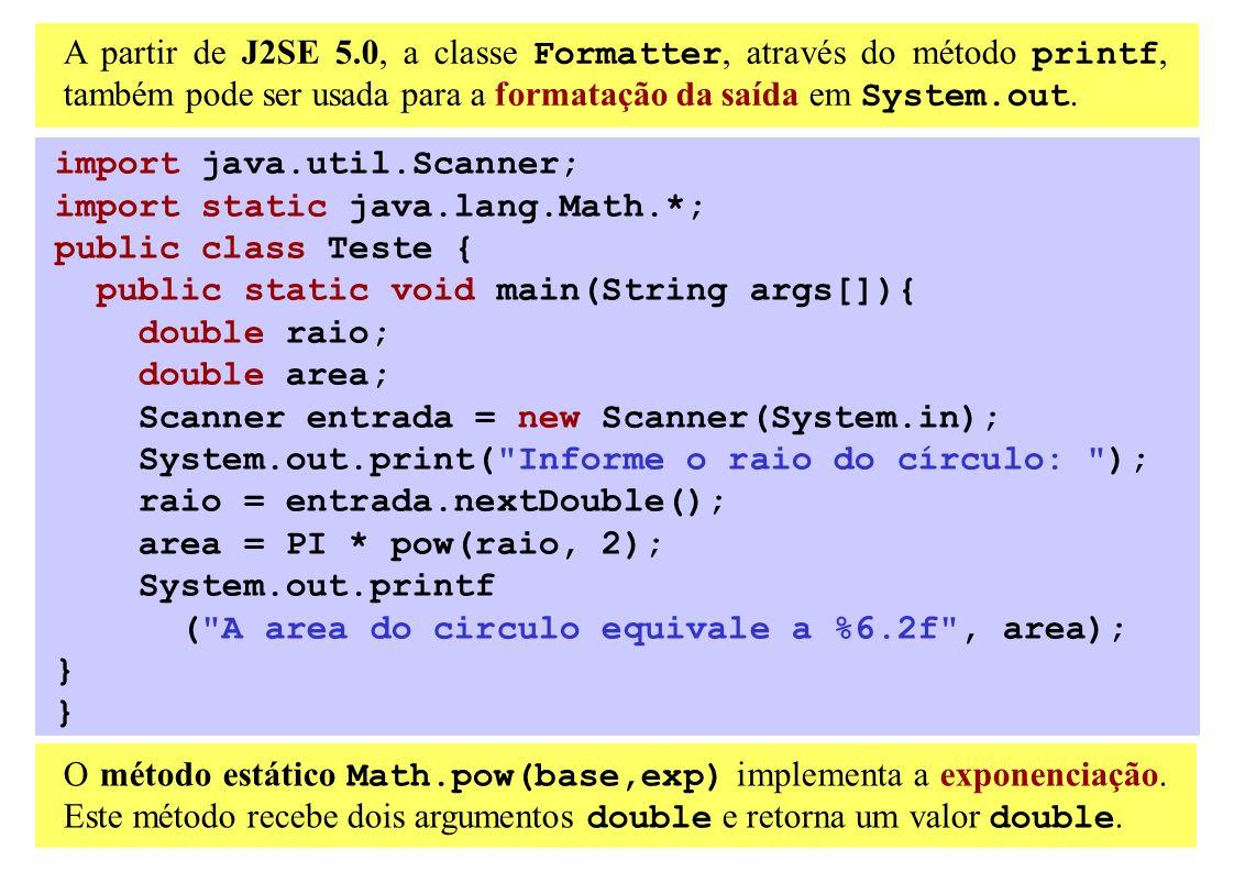 A partir de J2SE 5.0, a classe Formatter, através do método printf, também pode ser usada para a formatação da saída em System.out. import java.util.S