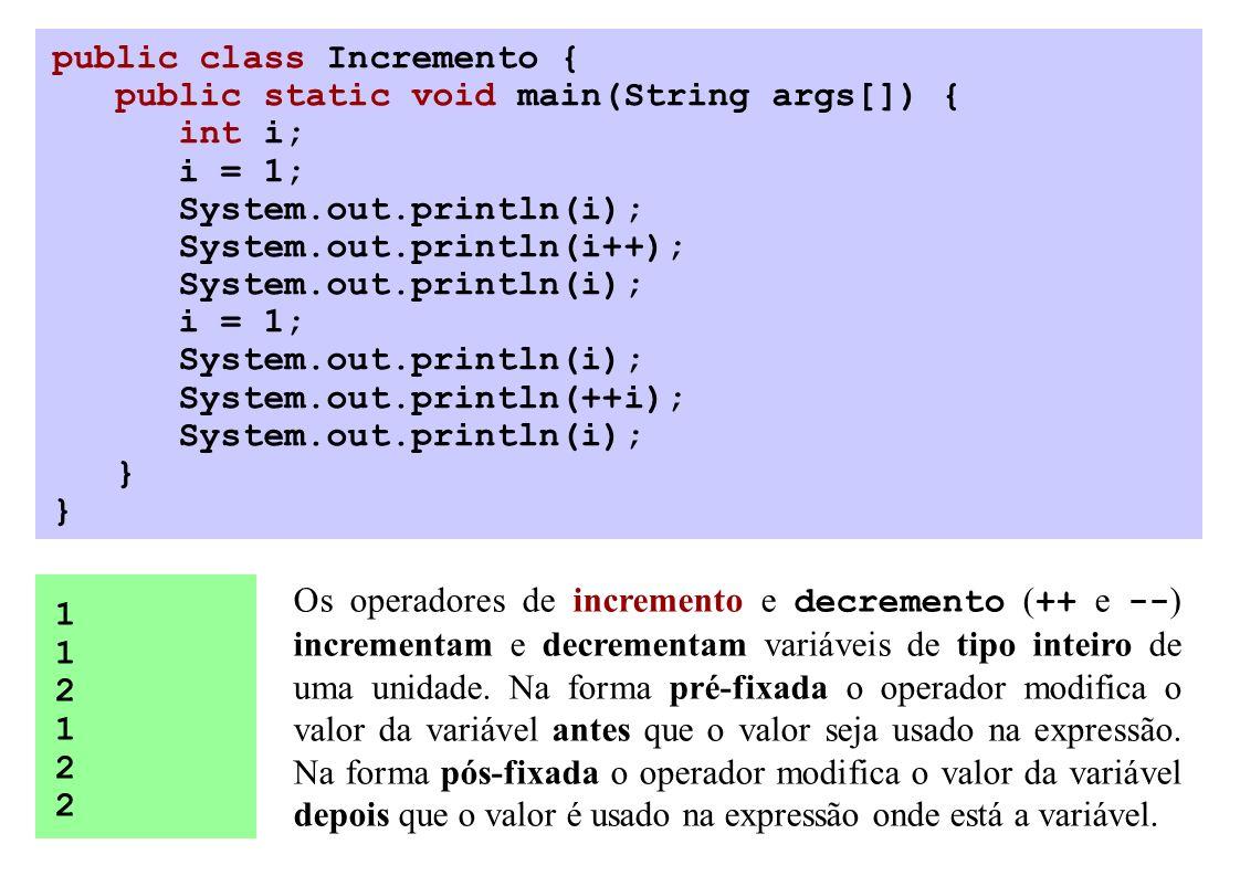 public class Incremento { public static void main(String args[]) { int i; i = 1; System.out.println(i); System.out.println(i++); System.out.println(i); i = 1; System.out.println(i); System.out.println(++i); System.out.println(i); } 112122112122 Os operadores de incremento e decremento ( ++ e -- ) incrementam e decrementam variáveis de tipo inteiro de uma unidade.