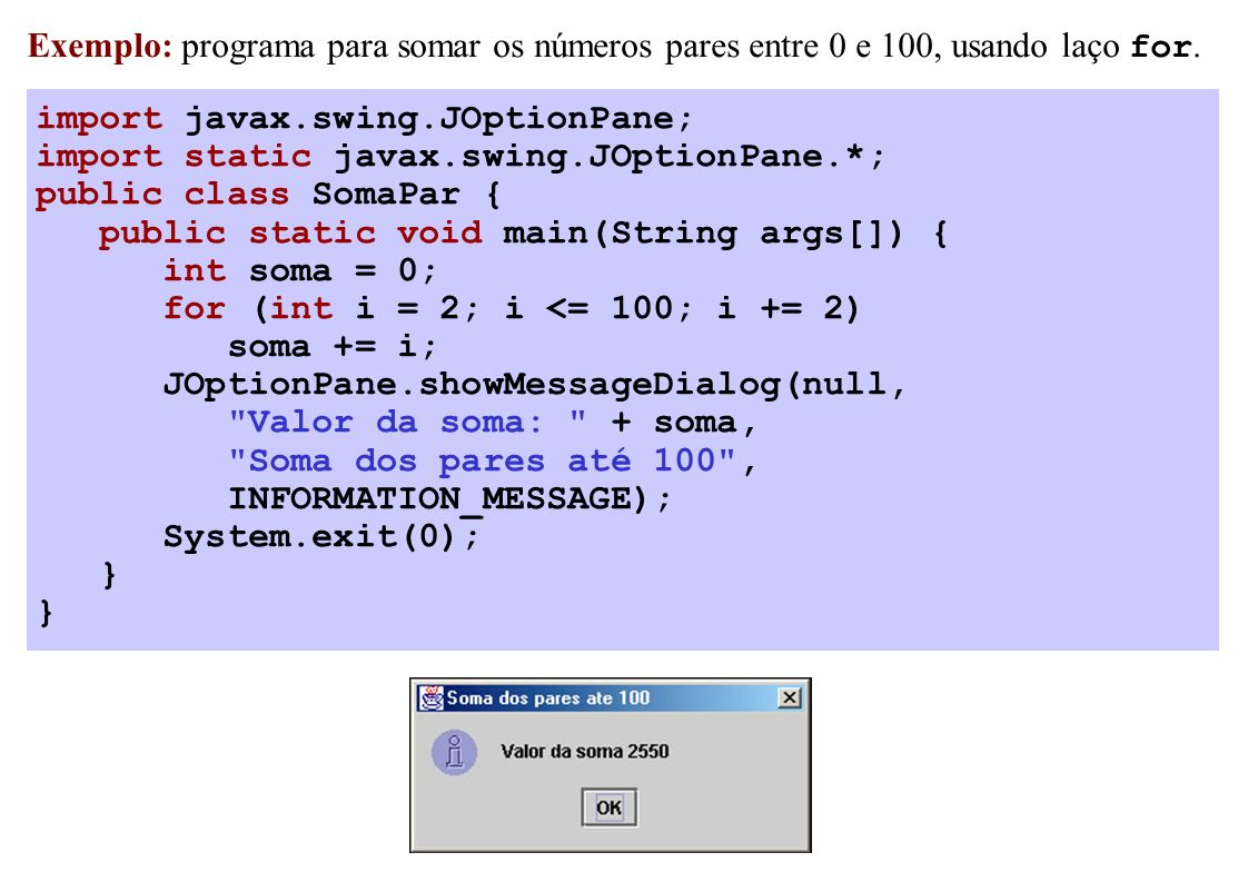 import javax.swing.JOptionPane; import static javax.swing.JOptionPane.*; public class SomaPar { public static void main(String args[]) { int soma = 0; for (int i = 2; i <= 100; i += 2) soma += i; JOptionPane.showMessageDialog(null, Valor da soma: + soma, Soma dos pares até 100 , INFORMATION_MESSAGE); System.exit(0); } Exemplo: programa para somar os números pares entre 0 e 100, usando laço for.