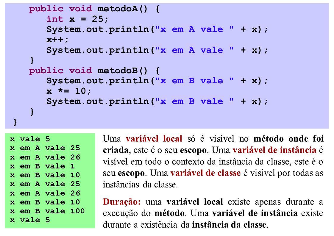 public void metodoA() { int x = 25; System.out.println( x em A vale + x); x++; System.out.println( x em A vale + x); } public void metodoB() { System.out.println( x em B vale + x); x *= 10; System.out.println( x em B vale + x); } x vale 5 x em A vale 25 x em A vale 26 x em B vale 1 x em B vale 10 x em A vale 25 x em A vale 26 x em B vale 10 x em B vale 100 x vale 5 Uma variável local só é visível no método onde foi criada, este é o seu escopo.