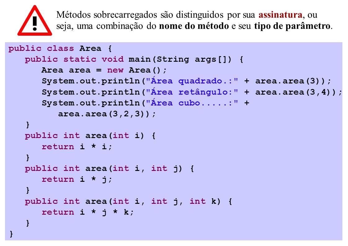 Métodos sobrecarregados são distinguidos por sua assinatura, ou seja, uma combinação do nome do método e seu tipo de parâmetro. public class Area { pu