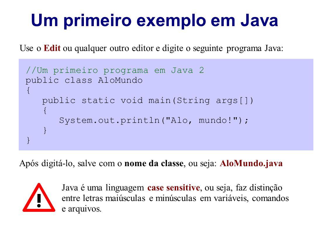 Um primeiro exemplo em Java Use o Edit ou qualquer outro editor e digite o seguinte programa Java: //Um primeiro programa em Java 2 public class AloMu