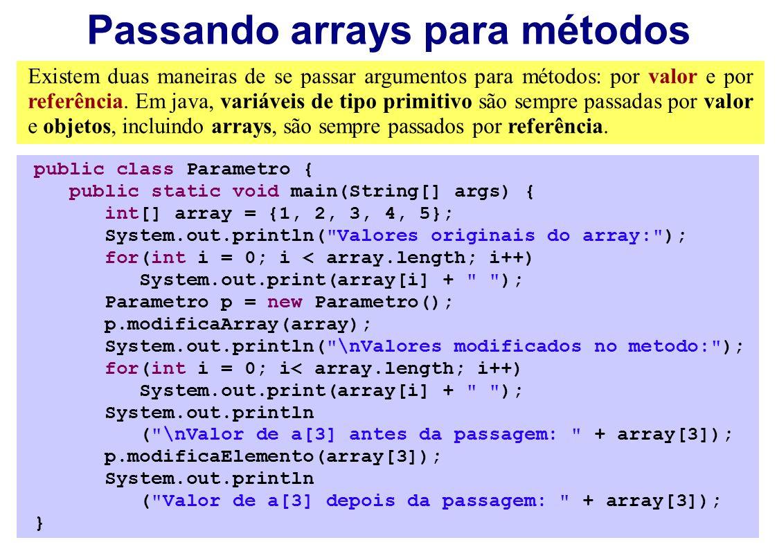Passando arrays para métodos Existem duas maneiras de se passar argumentos para métodos: por valor e por referência. Em java, variáveis de tipo primit