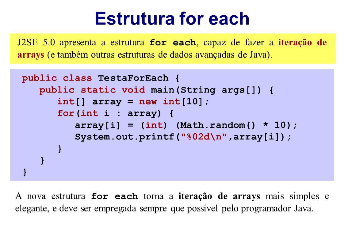 Estrutura for each J2SE 5.0 apresenta a estrutura for each, capaz de fazer a iteração de arrays (e também outras estruturas de dados avançadas de Java