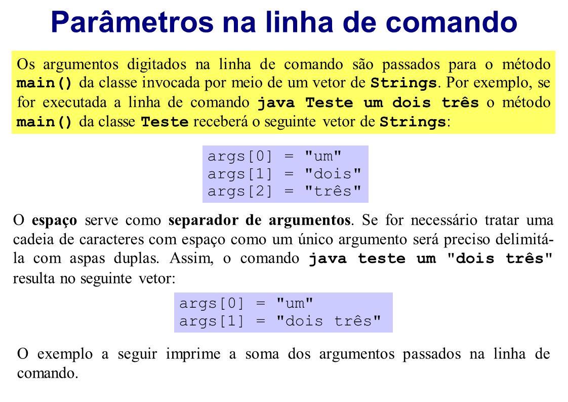 Parâmetros na linha de comando Os argumentos digitados na linha de comando são passados para o método main() da classe invocada por meio de um vetor d