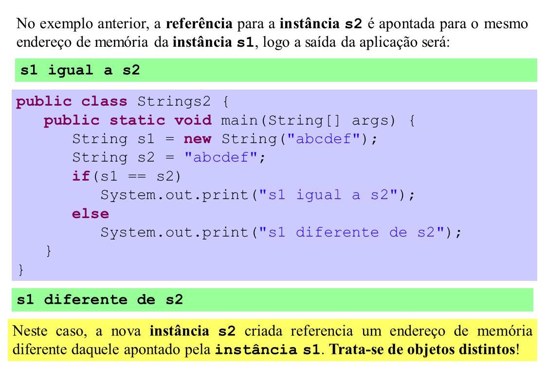 No exemplo anterior, a referência para a instância s2 é apontada para o mesmo endereço de memória da instância s1, logo a saída da aplicação será: s1