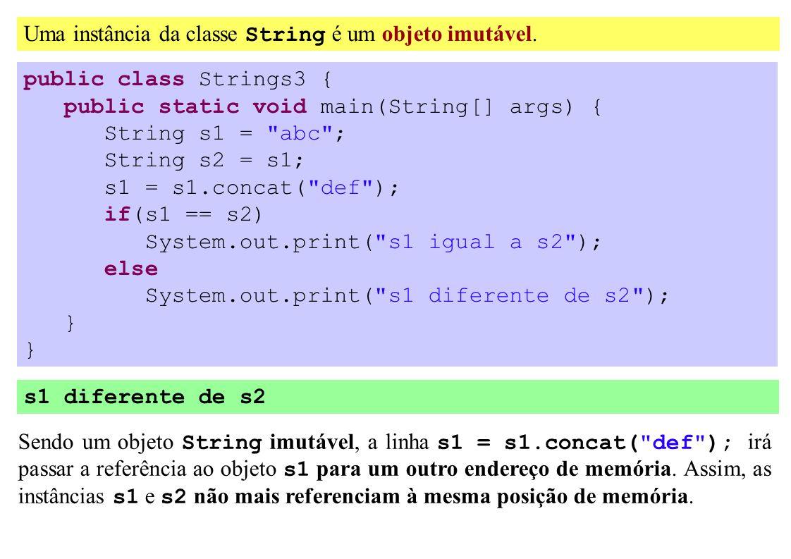 Uma instância da classe String é um objeto imutável. public class Strings3 { public static void main(String[] args) { String s1 =