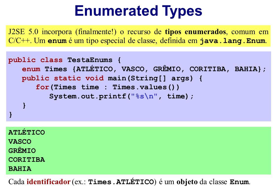 Enumerated Types J2SE 5.0 incorpora (finalmente!) o recurso de tipos enumerados, comum em C/C++. Um enum é um tipo especial de classe, definida em jav