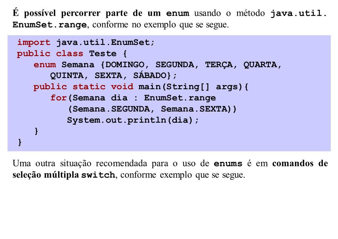 import java.util.EnumSet; public class Teste { enum Semana {DOMINGO, SEGUNDA, TERÇA, QUARTA, QUINTA, SEXTA, SÁBADO}; public static void main(String[]