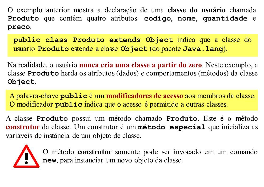 O exemplo anterior mostra a declaração de uma classe do usuário chamada Produto que contém quatro atributos: codigo, nome, quantidade e preco. public