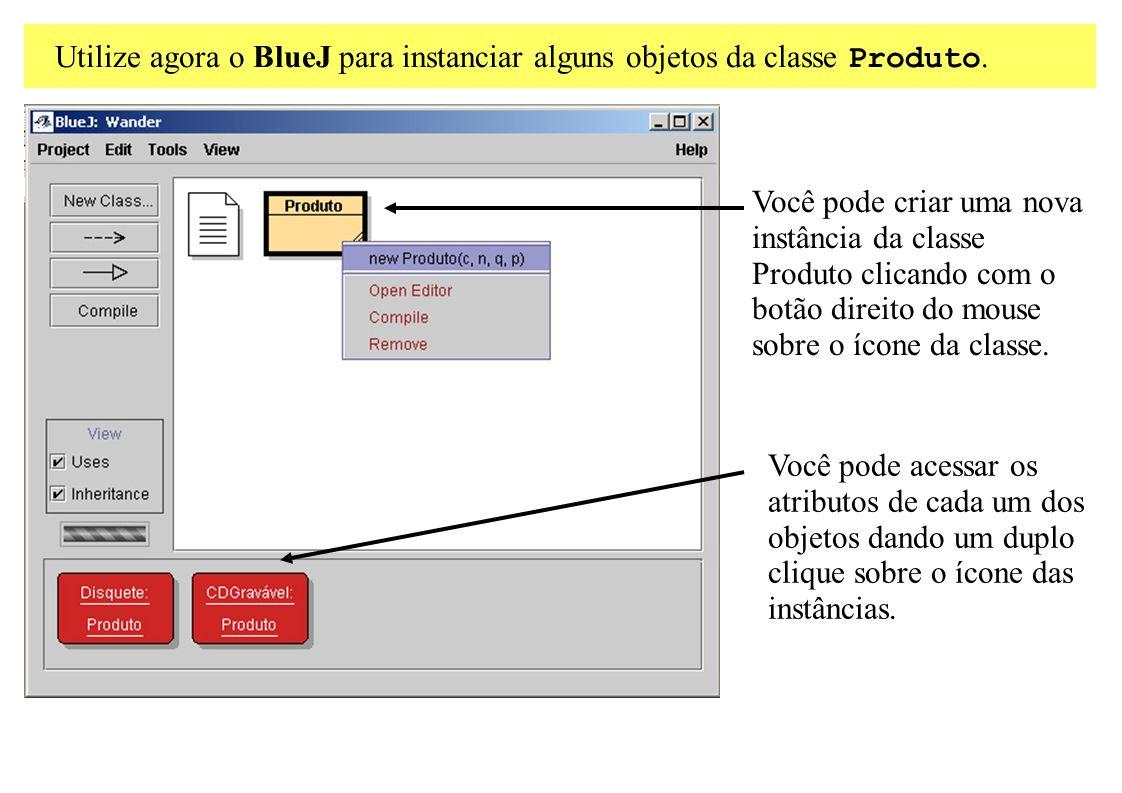 Utilize agora o BlueJ para instanciar alguns objetos da classe Produto. Você pode acessar os atributos de cada um dos objetos dando um duplo clique so