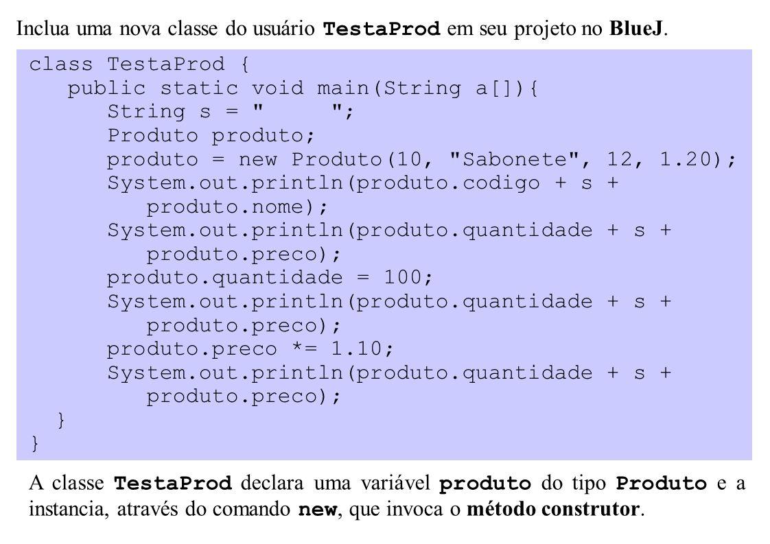 class TestaProd { public static void main(String a[]){ String s = ; Produto produto; produto = new Produto(10, Sabonete , 12, 1.20); System.out.println(produto.codigo + s + produto.nome); System.out.println(produto.quantidade + s + produto.preco); produto.quantidade = 100; System.out.println(produto.quantidade + s + produto.preco); produto.preco *= 1.10; System.out.println(produto.quantidade + s + produto.preco); } Inclua uma nova classe do usuário TestaProd em seu projeto no BlueJ.
