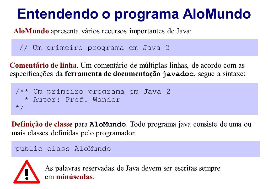Entendendo o programa AloMundo AloMundo apresenta vários recursos importantes de Java: // Um primeiro programa em Java 2 Comentário de linha. Um comen