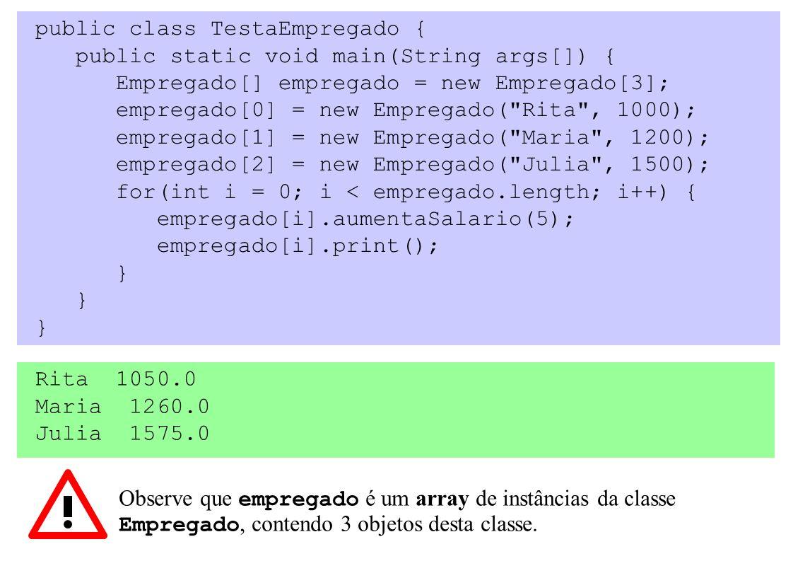 public class TestaEmpregado { public static void main(String args[]) { Empregado[] empregado = new Empregado[3]; empregado[0] = new Empregado( Rita , 1000); empregado[1] = new Empregado( Maria , 1200); empregado[2] = new Empregado( Julia , 1500); for(int i = 0; i < empregado.length; i++) { empregado[i].aumentaSalario(5); empregado[i].print(); } Observe que empregado é um array de instâncias da classe Empregado, contendo 3 objetos desta classe.