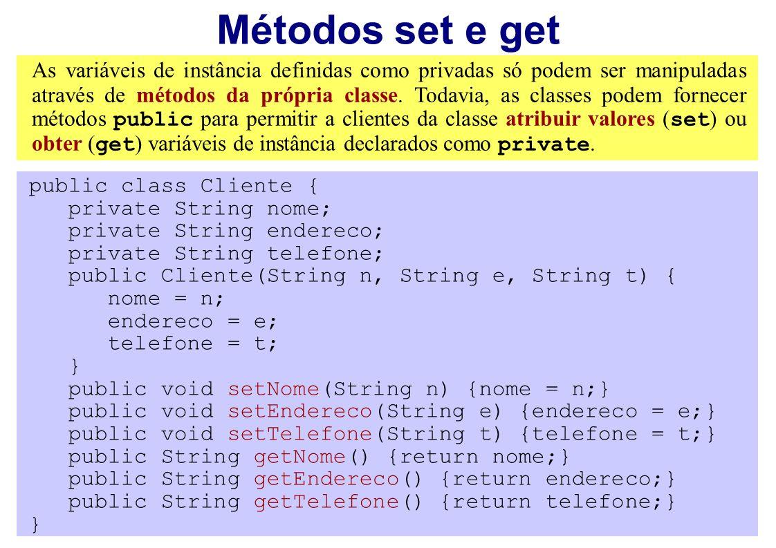 Métodos set e get As variáveis de instância definidas como privadas só podem ser manipuladas através de métodos da própria classe. Todavia, as classes
