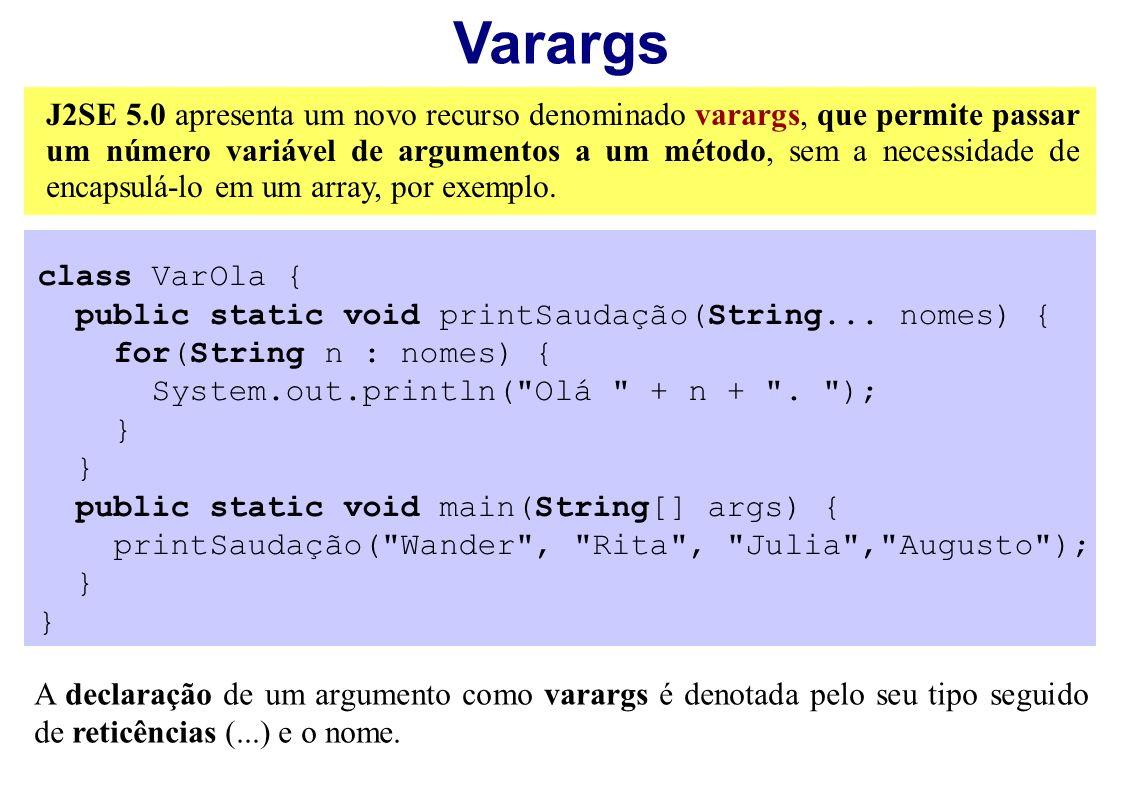 Varargs J2SE 5.0 apresenta um novo recurso denominado varargs, que permite passar um número variável de argumentos a um método, sem a necessidade de e