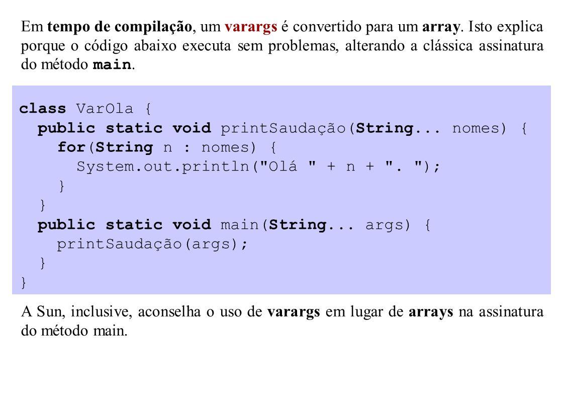 Em tempo de compilação, um varargs é convertido para um array. Isto explica porque o código abaixo executa sem problemas, alterando a clássica assinat