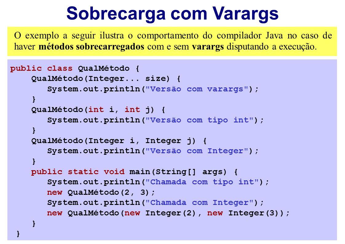 Sobrecarga com Varargs O exemplo a seguir ilustra o comportamento do compilador Java no caso de haver métodos sobrecarregados com e sem varargs disput