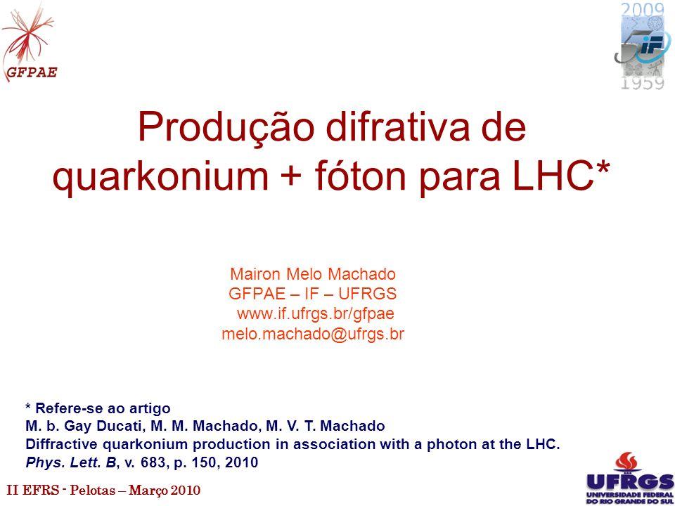 II EFRS - Pelotas – Março 2010 1 Produção difrativa de quarkonium + fóton para LHC* Mairon Melo Machado GFPAE – IF – UFRGS www.if.ufrgs.br/gfpae melo.machado@ufrgs.br * Refere-se ao artigo M.