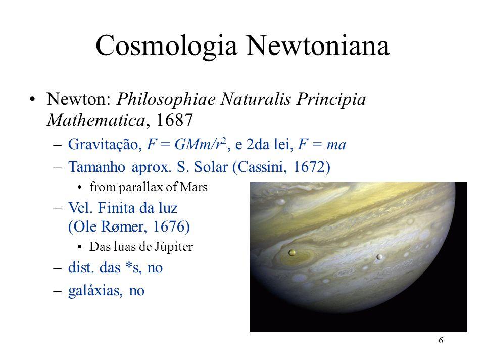 6 Cosmologia Newtoniana Newton: Philosophiae Naturalis Principia Mathematica, 1687 –Gravitação, F = GMm/r 2, e 2da lei, F = ma –Tamanho aprox. S. Sola