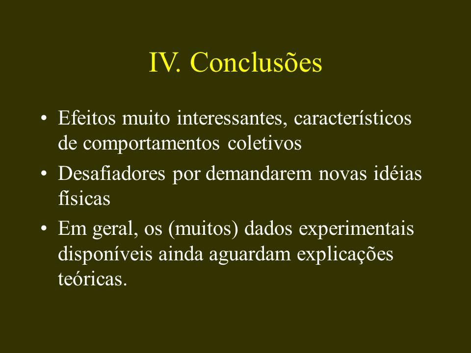 IV. Conclusões Efeitos muito interessantes, característicos de comportamentos coletivos Desafiadores por demandarem novas idéias físicas Em geral, os
