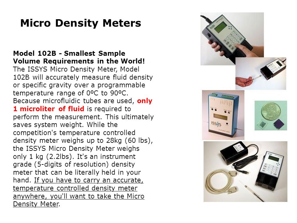 Micro Density Meters Model 102B - Smallest Sample Volume Requirements in the World! The ISSYS Micro Density Meter, Model 102B will accurately measure